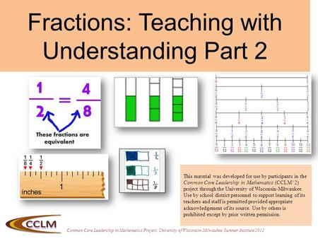 Common Core Leadership in Mathematics Project, University of Wisconsin-Milwaukee, Summer Institute 2012 Fractions: Teaching with Understanding Part 2 This.
