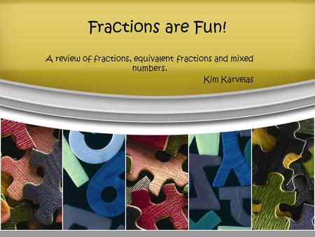 Fractions are Fun! A review of fractions, equivalent fractions and mixed numbers. Kim Karvelas.
