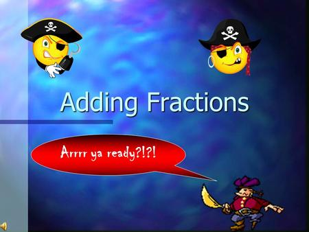 Adding Fractions Arrrr ya ready?!?! Adding Like Denominators 1/4 3 4 1 4 4 4 + = Only add the numerators = 1.