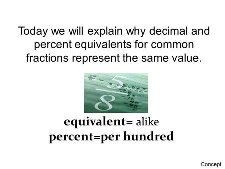 Today we will explain why decimal and percent equivalents for common fractions represent the same value. equivalent= alike percent=per hundred Concept.