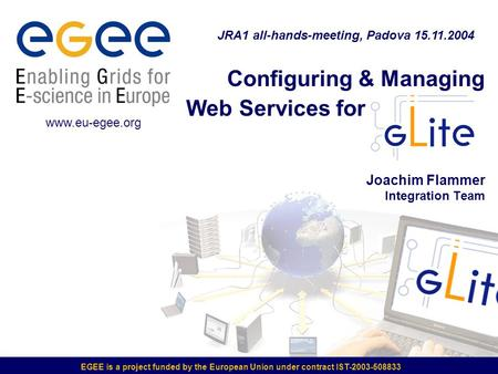 Configuring & Managing Web Services for Joachim Flammer Integration Team EGEE is a project funded by the European Union under contract IST-2003-508833.