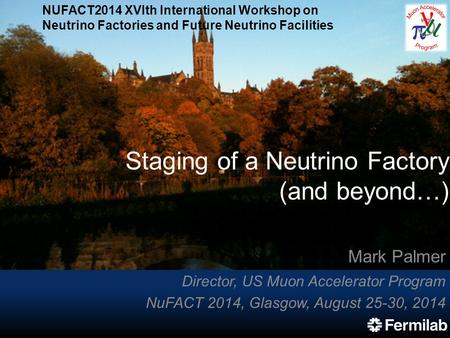 Staging of a Neutrino Factory (and beyond…) Mark Palmer Director, US Muon Accelerator Program NuFACT 2014, Glasgow, August 25-30, 2014 NUFACT2014 XVIth.