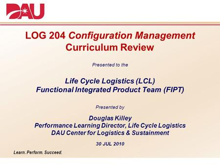 Learn. Perform. Succeed. LOG 204 Configuration Management Curriculum Review Presented to the Life Cycle Logistics (LCL) Functional Integrated Product Team.