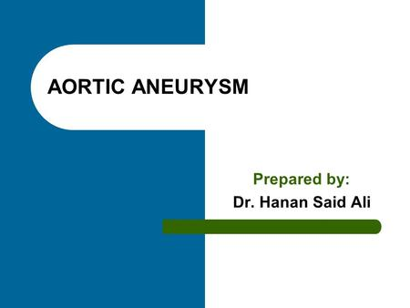 AORTIC ANEURYSM Prepared by: Dr. Hanan Said Ali. Objectives Define aortic aneurysm. Enumerate causes. Classify aortic aneurysm. Enumerate clinical manifestation.