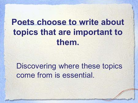 Poets choose to write about topics that are important to them. Discovering where these topics come from is essential.