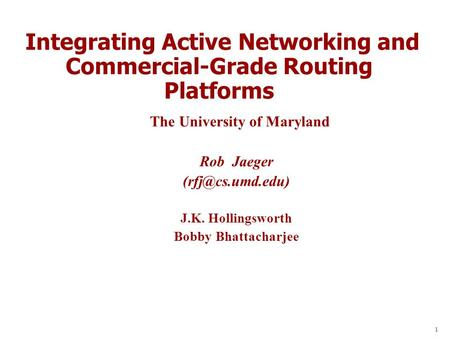 1 Integrating Active Networking and Commercial-Grade Routing Platforms The University of Maryland Rob Jaeger J.K. Hollingsworth Bobby.