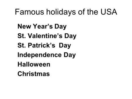 Famous holidays of the USA New Year's Day St. Valentine's Day St. Patrick's Day Independence Day Halloween Christmas.