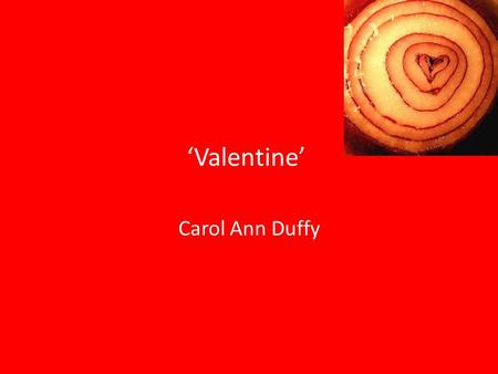 'Valentine' Carol Ann Duffy. Overview Duffy rejects traditional symbols of love, such as 'red roses' or 'satin hearts' in favour of 'an onion' to criticise.