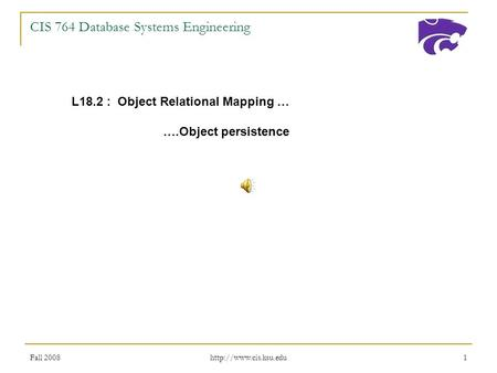 Fall 2008  1 CIS 764 Database Systems Engineering L18.2 : Object Relational Mapping … ….Object persistence.