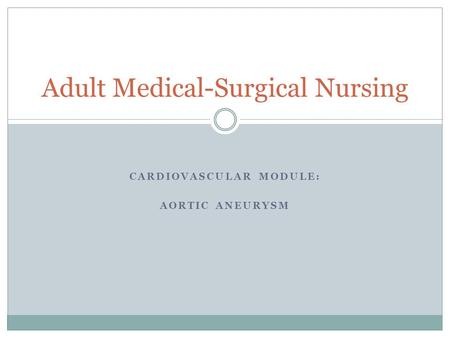 CARDIOVASCULAR MODULE: AORTIC ANEURYSM Adult Medical-Surgical Nursing.