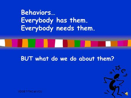 VDOE T/TAC at VCU Behaviors… Everybody has them. Everybody needs them. BUT what do we do about them?