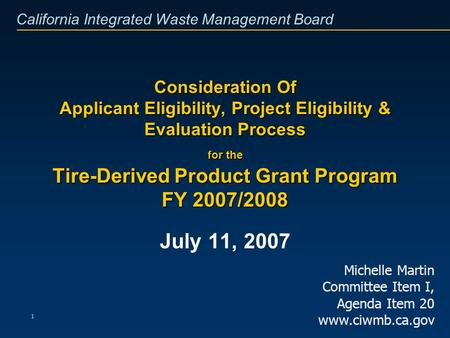 California Integrated Waste Management Board 1 Consideration Of Applicant Eligibility, Project Eligibility & Evaluation Process for the Tire-Derived Product.