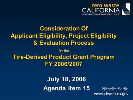 July 18, 2006 Agenda Item 15 Michelle Martin www.ciwmb.ca.gov Consideration Of Applicant Eligibility, Project Eligibility & Evaluation Process for the.