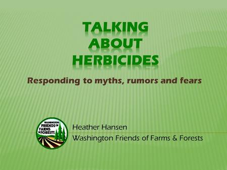 Heather Hansen Washington Friends of Farms & Forests Responding to myths, rumors and fears.
