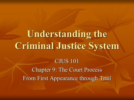 Understanding the Criminal Justice System CJUS 101 Chapter 9: The Court Process From First Appearance through Trial.
