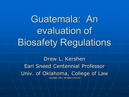Guatemala: An evaluation of Biosafety Regulations Drew L. Kershen Earl Sneed Centennial Professor Univ. of Oklahoma, College of Law Copyright 2007, all.
