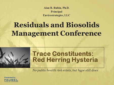 Trace Constituents: Red Herring Hysteria No public health risk exists, but hype still does Residuals and Biosolids Management Conference Alan B. Rubin,