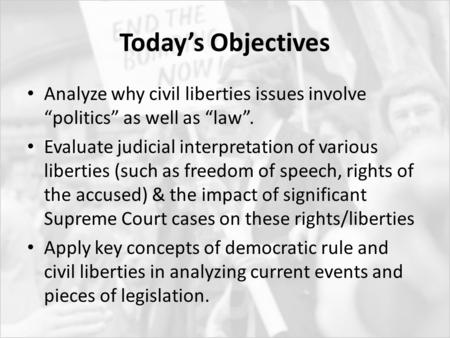 "Today's Objectives Analyze why civil liberties issues involve ""politics"" as well as ""law"". Evaluate judicial interpretation of various liberties (such."
