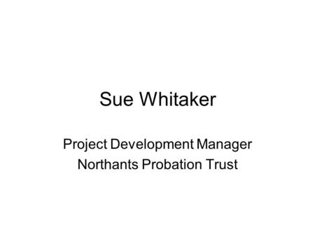 Sue Whitaker Project Development Manager Northants Probation Trust.