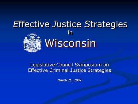 E ffective J ustice S trategies in WisconsinWisconsin Legislative Council Symposium on Effective Criminal Justice Strategies March 21, 2007.