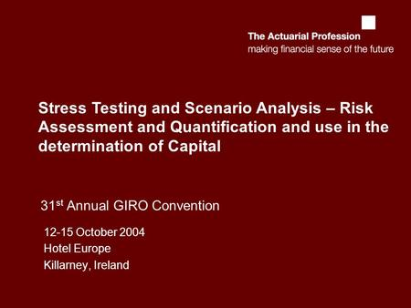31 st Annual GIRO Convention 12-15 October 2004 Hotel Europe Killarney, Ireland Stress Testing and Scenario Analysis – Risk Assessment and Quantification.