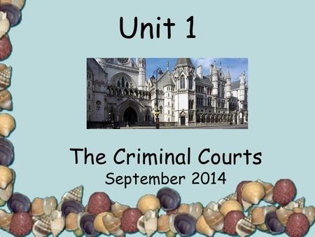 Unit 1 The Criminal Courts September 2014. 03/12/20152 Aims and Objectives…. Our aim is to understand the structure of the criminal courts by:- Investigating.