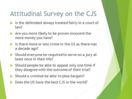 Attitudinal Survey on the CJS  Is the defendant always treated fairly in a court of law?  Are you more likely to be proven innocent the more money you.
