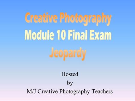 Hosted by M/J Creative Photography Teachers 100 200 400 300 400 VocabularyThe BasicsChallengesTips 300 200 400 200 100 500 100.