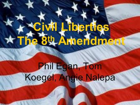 Civil Liberties The 8 th Amendment Phil Egan, Tom Koegel, Angie Nalepa.