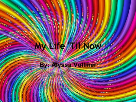 My Life 'Til Now By: Alyssa Vollmer. When I Was Born... -My full name is Alyssa Marie Vollmer - When I was born it was in the middle of a blizzard. -I.