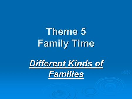 Theme 5 Family Time Different Kinds of Families. A family can be large.