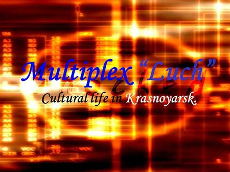 "Multiplex ""Luch"" Cultural life in Krasnoyarsk.. Krasnoyarsk is the most beautiful city, it is the heart of Siberia, and, also, it is it's a cultural center."