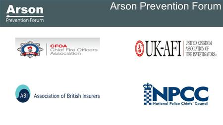 Arson Prevention Forum. What is the Arson Prevention Forum The Arson Prevention Forum brings together three strategic funding partners  The National.