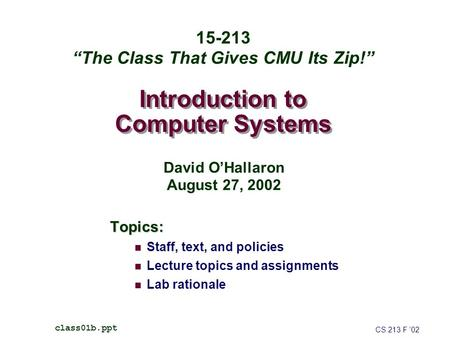 "Introduction to Computer Systems Topics: Staff, text, and policies Lecture topics and assignments Lab rationale CS 213 F '02 class01b.ppt 15-213 ""The Class."