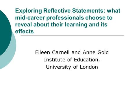 Exploring Reflective Statements: what mid-career professionals choose to reveal about their learning and its effects Eileen Carnell and Anne Gold Institute.