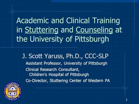 1 Academic and Clinical Training in Stuttering and Counseling at the University of Pittsburgh J. Scott Yaruss, Ph.D., CCC-SLP Assistant Professor, University.