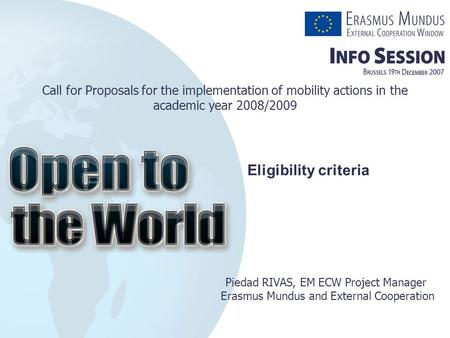 Call for Proposals for the implementation of mobility actions in the academic year 2008/2009 Piedad RIVAS, EM ECW Project Manager Erasmus Mundus and External.