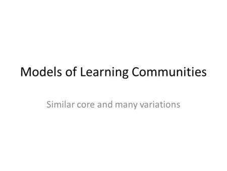 Models of Learning Communities Similar core and many variations.