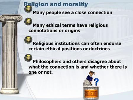 Religion and morality Many people see a close connection Many ethical terms have religious connotations or origins Religious institutions can often endorse.