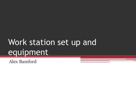 Work station set up and equipment Alex Bamford. How to set up a ergonomically correct workstation I will be explaining how you can set up an ergonomically.