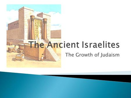 The Growth of Judaism.  The Jews continue their religion during their Exile in Babylon.  Jews spread their beliefs to the Greek world and regain control.