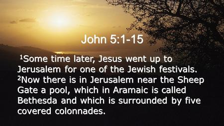 John 5:1-15 1 Some time later, Jesus went up to Jerusalem for one of the Jewish festivals. 2 Now there is in Jerusalem near the Sheep Gate a pool, which.