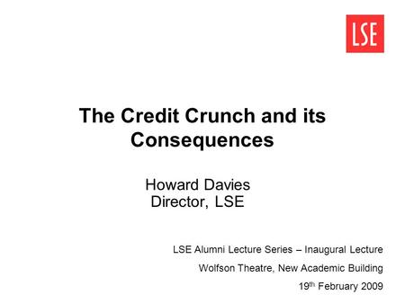 The Credit Crunch and its Consequences Howard Davies Director, LSE LSE Alumni Lecture Series – Inaugural Lecture Wolfson Theatre, New Academic Building.