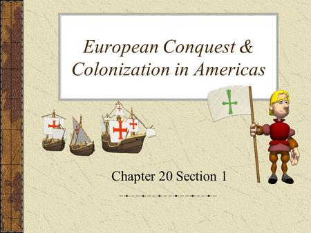 European Conquest & Colonization in Americas Chapter 20 Section 1.