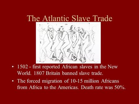 The Atlantic Slave Trade 1502 - first reported African slaves in the New World. 1807 Britain banned slave trade. The forced migration of 10-15 million.