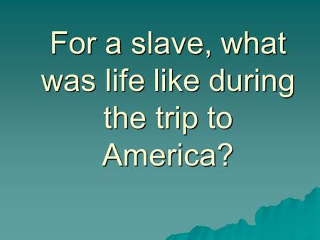 For a slave, what was life like during the trip to America?