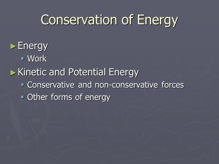 Conservation of Energy ► Energy  Work ► Kinetic and Potential Energy  Conservative and non-conservative forces  Other forms of energy.