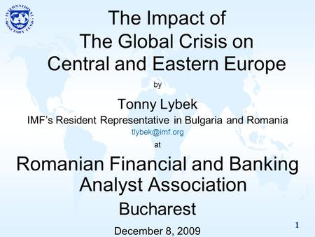 1 The Impact of The Global Crisis on Central and Eastern Europe by Tonny Lybek IMF's Resident Representative in Bulgaria and Romania at.