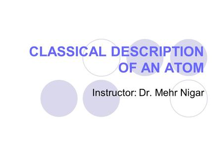 CLASSICAL DESCRIPTION OF AN ATOM Instructor: Dr. Mehr Nigar.