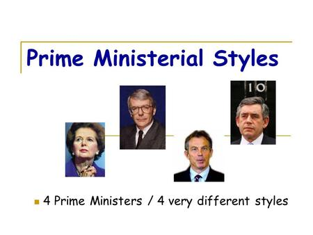 Prime Ministerial Styles 4 Prime Ministers / 4 very different styles.
